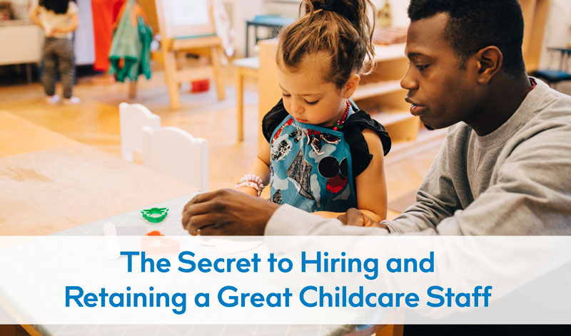 The Secret to Hiring and Retaining a Great Childcare Staff